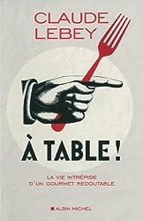 A table ! : La vie intrépide d'un gourmet redoutable
