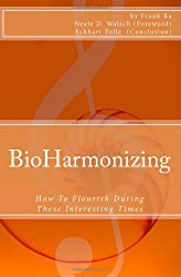 BioHarmonizing: How To Flourish During These Interesting Times: Mindfulness, happiness, personal development, peace, spirituality, longevity, well-being and healing in the 21st Century