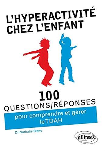 100 questions/réponses pour comprendre et gérer l'hyperactivité chez l'enfant (TDAH) par Nathalie Franc