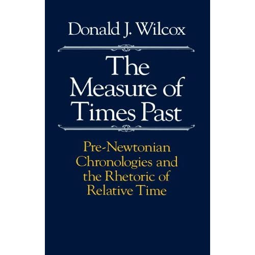 The Measure of Times Past: Pre-Newtonian Chronologies and the Rhetoric of Relative Time by Donald J. Wilcox (1989-11-15)