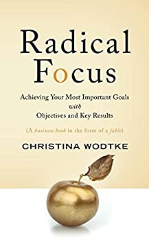 Radical Focus: Achieving Your Most Important Goals with Objectives and Key Results by [Wodtke, Christina]