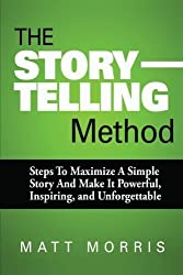 The Storytelling Method: Steps To Maximize a Simple Story and Make It Powerful, Inspiring, and Unforgettable (Storytelling, Conversation, Small Talk) (Volume 3) by Matt Morris (2014-10-20)