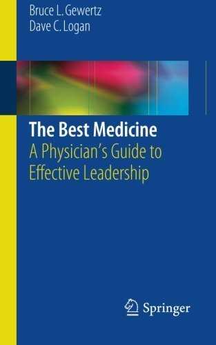 The Best Medicine: A Physician's Guide to Effective Leadership 2015 Edition by Gewertz, Bruce L., Logan, Dave C. (2014) Paperback