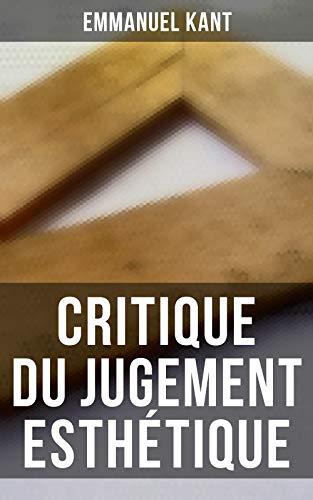 Couverture du livre Critique du jugement esthétique: Une œuvre fondamentale de l'esthétique moderne (La troisième grand ouvrage critique de Kant, après la Critique de la raison pure et la Critique de la raison pratique)