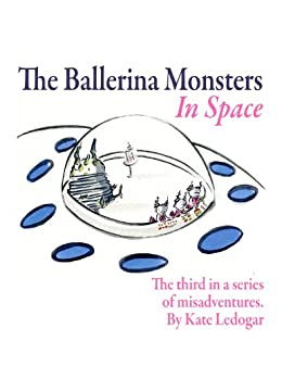 The Ballerina Monsters In Space by [Ledogar, Kate]