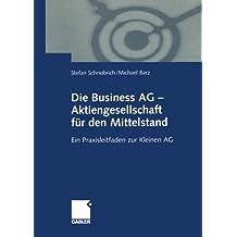 Die Business AG - Aktiengesellschaft für den Mittelstand. Ein Praxisleitfaden zur Kleinen AG