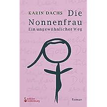 Die Nonnenfrau. Ein ungewöhnlicher Weg (Eine Nonne verliebt sich und tritt aus dem Kloster aus - Berührende Autobiographie)