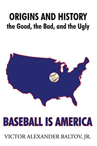 Baseball Is America: Origins and History: the Good, the Bad, and the Ugly (English Edition) por Jr, Victor Alexander Baltov