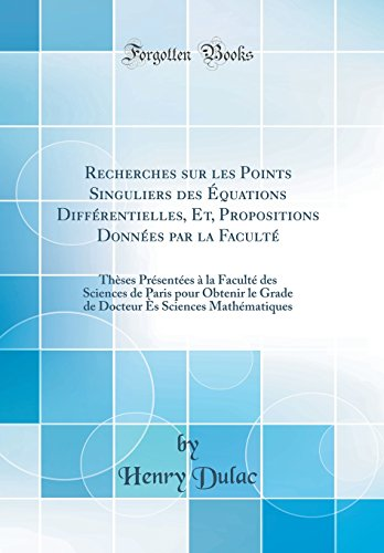 Recherches Sur Les Points Singuliers Des Equations Differentielles, Et, Propositions Donnees Par La Faculte: Theses Presentees a la Faculte Des ... Es Sciences Mathematiques (Classic Reprint)