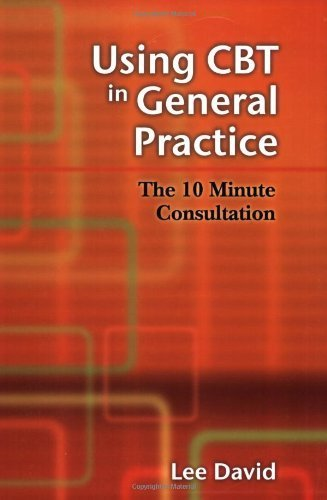 Using CBT in General Practice: The 10 Minute Consultation by Lee David Published by Scion Publishing Ltd (2006)