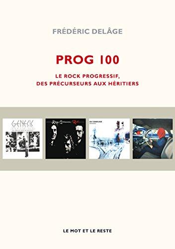 Prog 100 : Le rock progressif, des précurseurs aux héritiers par Frédéric Delâge