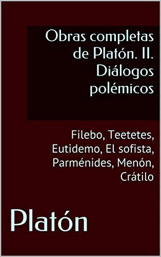 Obras completas de Platón. II. Diálogos polémicos: Filebo, Teetetes, Eutidemo, El sofista, Parménides, Menón, Crátilo por Platón