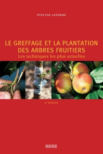 Le greffage et la plantation des arbres fruitiers : Les techniques les plus actuelles par Evelyne Leterme