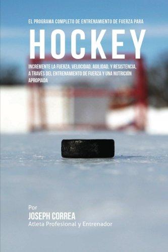 El Programa Completo de Entrenamiento de Fuerza Para Hockey: Incremente La Fuerza, Velocidad, Agilidad, y Resistencia, a Traves del Entrenamiento de F