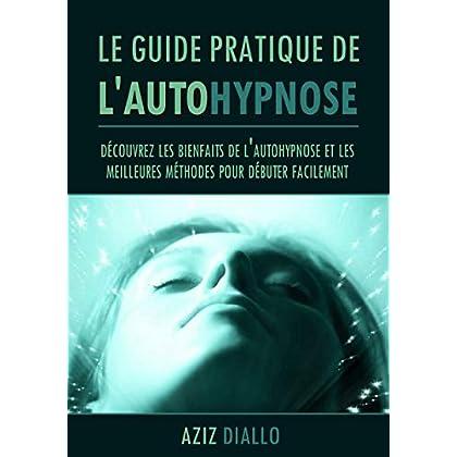 Le guide pratique de l'autohypnose: Découvrez les bienfaits de l'autohypnose et les meilleures méthodes pour débuter facilement dès ce soir