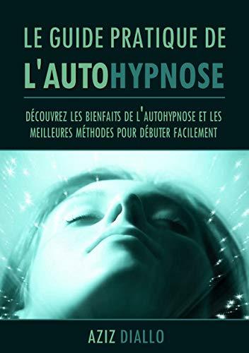 Le guide pratique de l'autohypnose: Découvrez les bienfaits de l'autohypnose et les meilleures méthodes pour débuter facilement dès ce soir par  Aziz Diallo