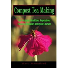 Compost Tea Making: For Organic Healthier Vegetables, Flowers, Orchards, Vineyards, Lawns by Marc Remillard (2010-07-15)