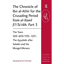 The Chronicle of Ibn al-Athir for the Crusading Period from al-kamil Fi'l-ta'rikh: The Years 589-629/1193-1231: the Ayyubids After Saladin and the Mongol Menace