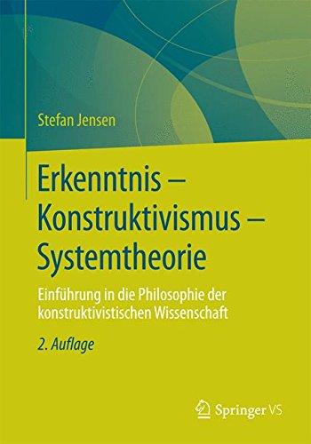 Erkenntnis – Konstruktivismus – Systemtheorie: Einführung in die Philosophie der konstruktivistischen Wissenschaft
