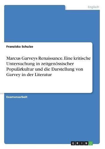 Marcus Garveys Renaissance. Eine kritische Untersuchung in zeitgenössischer Populärkultur und die Darstellung von Garvey in der Literatur