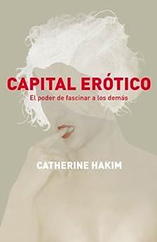 Capital erótico: El poder de fascinar a los demás de [Catherine, Hakim]