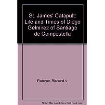 St. James' Catapult: Life and Times of Diego Gelmirez of Santiago de Compostella