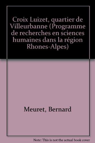 Croix-Luizet : Quartier de Villeurbanne (Programme de recherches en sciences humaines dans la région Rhône-Alpes) par Bernard Meuret