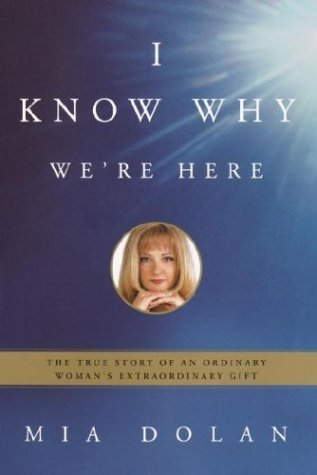 I Know Why We're Here: The True Story of an Ordinary Woman's Extraordinary Gift by Mia Dolan (2004-03-23)