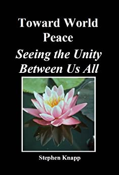 Toward World Peace: Seeing the Unity Between Us All (English Edition) von [Knapp, Stephen]