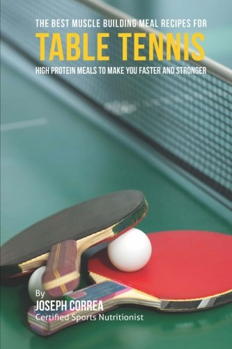 The Best Muscle Building Meal Recipes for Table Tennis: High Protein Meals to Make You Faster and Stronger