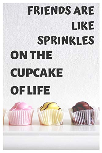 Friends Are Like Sprinkles On The Cupcake Of Life: Funny Cupcake Notebook/Journal to Write in, for Every Sweets Lover, Lined Paper, 6x9, Featuring Yummy Pink&Yellow&Brown Muffins Design