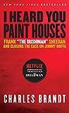 "I Heard You Paint Houses: Frank ""The Irishman"" Sheeran & Closing the Case on Jimmy Hoffa - Charles Brandt"