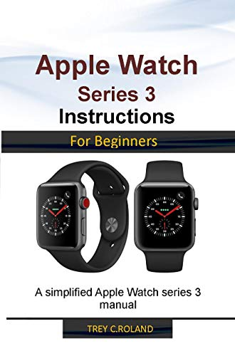APPLE WATCH SERIES 3 INSTRUCTIONS FOR BEGINNERS: A simplified ...