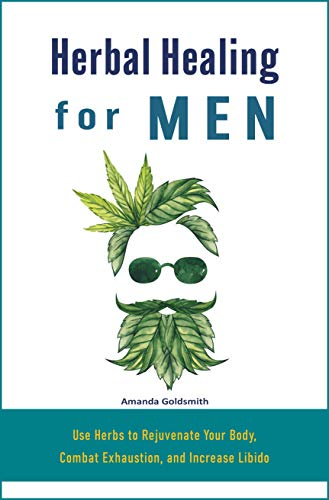 Herbal Healing for Men: Use Herbs to Rejuvenate Your Body, Combat Exhaustion, and Increase Libido (English Edition)