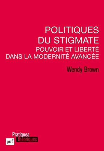 Politiques du stigmate: Pouvoir et liberté dans la Modernité avancée (Pratiques théoriques) par Wendy Brown