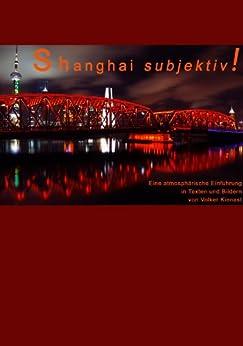 Shanghai subjektiv! (Subjektiv! Atmosphärische Reisebeschreibungen 1)