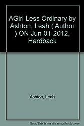 AGirl Less Ordinary by Ashton, Leah ( Author ) ON Jun-01-2012, Hardback