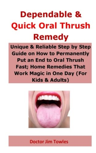Dependable & Quick Oral Thrush Remedy: Unique & Reliable Step by Step Guide on How to Permanently Put an End to Oral Thrush Fast; Home Remedies That Work Magic in One Day (For Kids & Adults) -