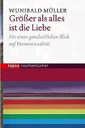 Größer als alles ist die Liebe: Für einen ganzheitlichen Blick auf Homosexualität (Topos Taschenbücher)