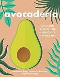Avocaderia: Avocado Recipes for a Healthier, Happier Life
