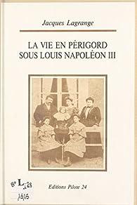 La vie en Périgord sous Louis Napoléon III : du coup d'État à Sedan par Jacques Lagrange