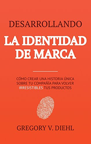 Desarrollando la Identidad de Marca [Brand Identity Breakthrough]: Cómo Crear una Historia Única Sobre tu Negocio para Volver Irresistibles tus ... Story to Make Your Products Irresistible] por Gregory V. Diehl