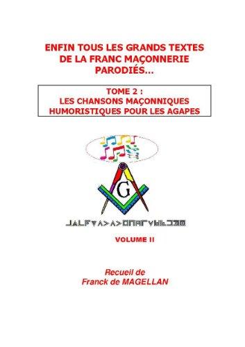 ENFIN TOUS LES GRANDS TEXTES DE LA FRANC-MAÇONNERIE PARODIÉS…  TOME 2  LES CHANSONS MAÇONNIQUES HUMORISTIQUES POUR DES AGAPES TRÈS FRATERNELLES par Franck de MAGELLAN