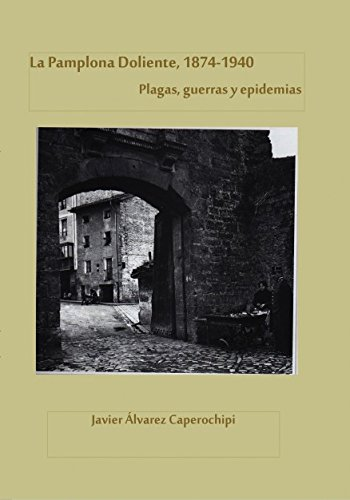 Descargar Libro La Pamplona doliente, 1874-1940. Plagas, guerras y epidemias de Javier Caperochipi Álvarez