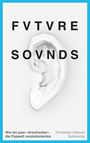 Future Sounds: Wie ein paar Krautrocker die Popwelt revolutionierten (suhrkamp taschenbuch)