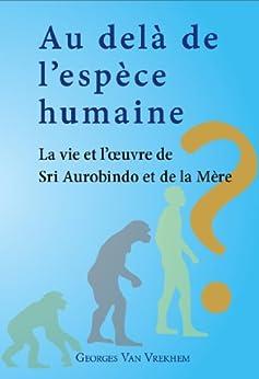 Au delà de l'espèce humaine - La vie et l'oeuvre de Sri Aurobindo et de la Mère (French Edition) di [Van Vrekhem, Georges]
