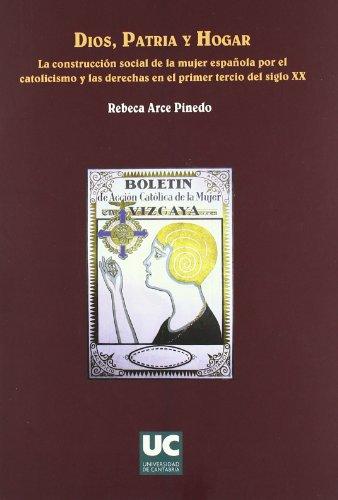 Dios, patria y hogar. La construcción social de la mujer española por el catolicismo y las derechas en el primer tercio del siglo XX (Historia)