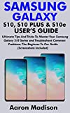 SAMSUNG GALAXY S10, S10 PLUS & S10e USER'S GUIDE: Ultimate Tips And Tricks To Master Your Samsung Galaxy S10 Series and Troubleshoot Common Problems. The Beginner To Pro Guide (Screenshots Included)