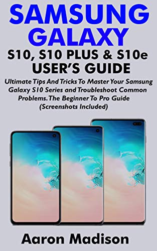 SAMSUNG GALAXY S10, S10 PLUS & S10e USER'S GUIDE: Ultimate Tips And Tricks To Master Your Samsung Galaxy S10 Series and Troubleshoot Common Problems. The ... (Screenshots Included) (English Edition) (Smartphones Verizon Von)
