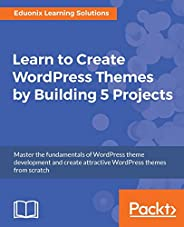 Learn to Create Wordpress Themes by Building 5 Projects: Master the fundamentals of WordPress theme developmen